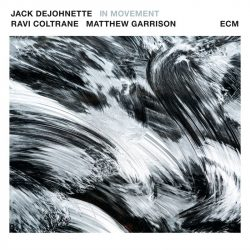 JACK DEJOHNETTE, RAVI COLTRANE, MATTHEW GARRISON: IN MOVEMENT